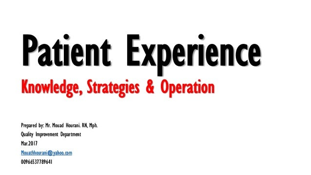 Patient Experience Knowledge, Strategies & Operation Prepared by: Mr. Mouad Hourani. RN, Mph. Quality Improvement Departme...