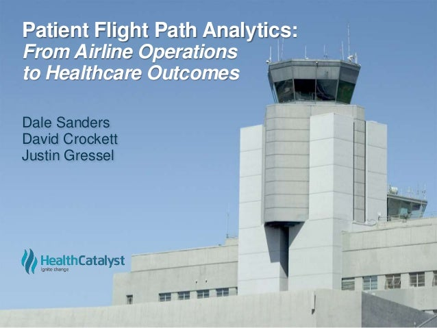 Patient Flight Path Analytics: From Airline Operations to Healthcare Outcomes Dale Sanders David Crockett Justin Gressel