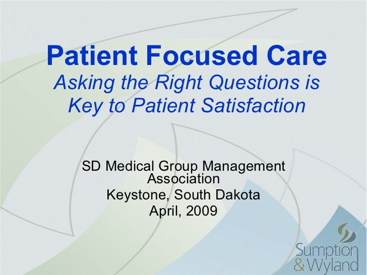 Patient Focused Care Asking the Right Questions is Key to Patient Satisfaction SD Medical Group Management Association Key...