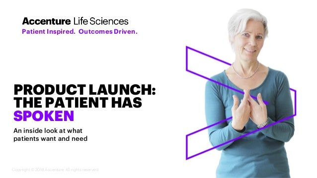 Copyright © 2018 Accenture. All rights reserved. PRODUCT LAUNCH: THE PATIENT HAS SPOKEN An inside look at what patients wa...