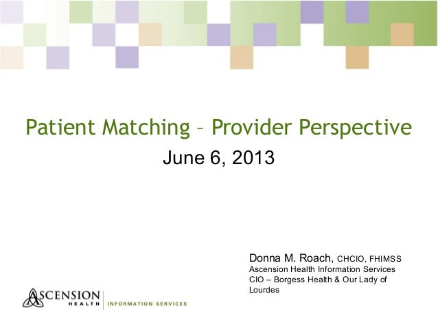 Patient Matching – Provider Perspective June 6, 2013 Donna M. Roach, CHCIO, FHIMSS Ascension Health Information Services C...