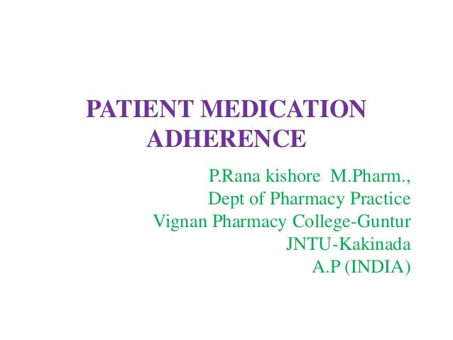 PATIENT MEDICATION ADHERENCE P.Rana kishore M.Pharm., Dept of Pharmacy Practice Vignan Pharmacy College-Guntur JNTU-Kakina...