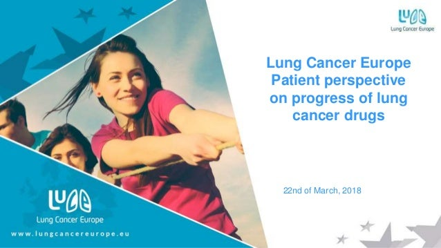 Lung Cancer Europe Patient perspective on progress of lung cancer drugs 22nd of March, 2018