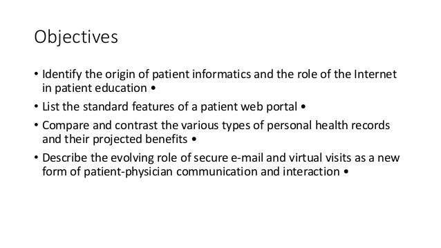 Objectives • Identify the origin of patient informatics and the role of the Internet in patient education • • List the sta...