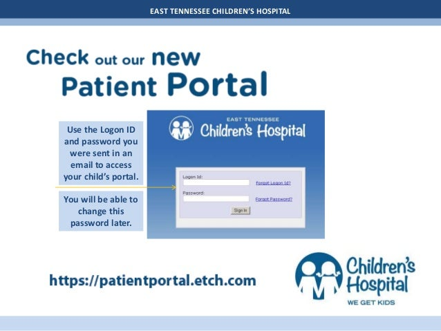 EAST TENNESSEE CHILDREN'S HOSPITAL Use the Logon ID and password you were sent in an email to access your child's portal. ...