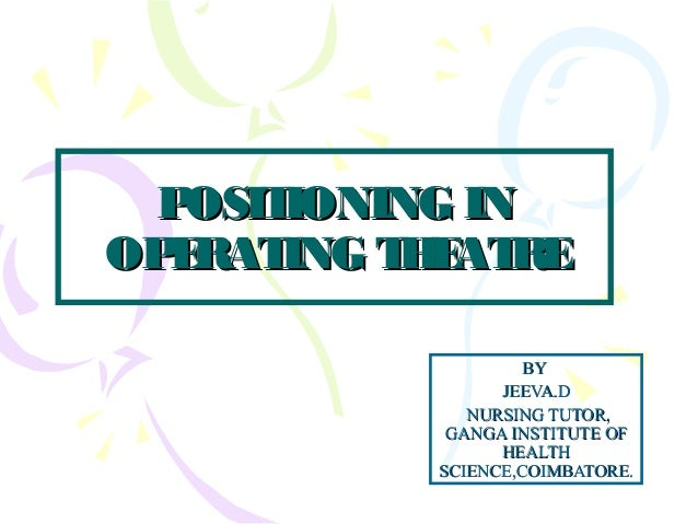 POSITIONING INPOSITIONING IN OPERATING THEATREOPERATING THEATRE BYBY JEEVA.DJEEVA.D NURSING TUTOR,NURSING TUTOR, GANGA INS...