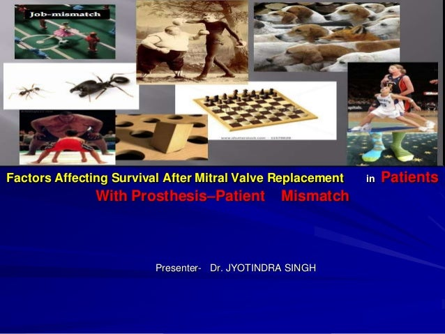 Factors Affecting Survival After Mitral Valve Replacement  With Prosthesis–Patient  Mismatch  Presenter- Dr. JYOTINDRA SIN...