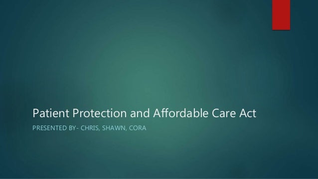 Patient Protection and Affordable Care Act  PRESENTED BY- CHRIS, SHAWN, CORA