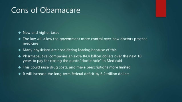 obama care pros and cons Pros and cons of obamacare everything comes with its own sets of pros and cons, as there is nothing perfect in this world, and the obamacare is of no exemption it also comes with its own.