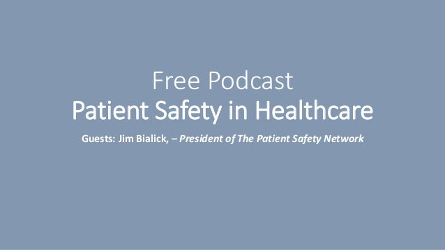 Free Podcast Patient Safety in Healthcare Guests: Jim Bialick, – President of The Patient Safety Network