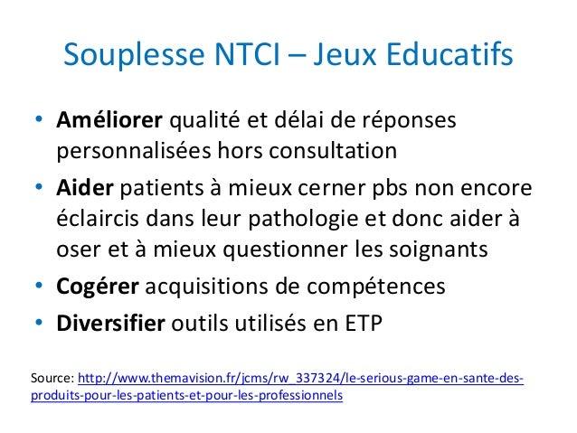 Souplesse NTCI – Jeux Educatifs • Améliorer qualité et délai de réponses personnalisées hors consultation • Aider patients...