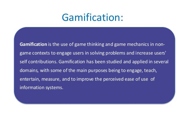 Gamification: Gamification is the use of game thinking and game mechanics in non- game contexts to engage users in solving...