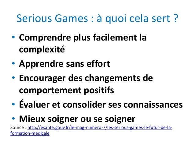 Serious Games : à quoi cela sert ? • Comprendre plus facilement la complexité • Apprendre sans effort • Encourager des cha...
