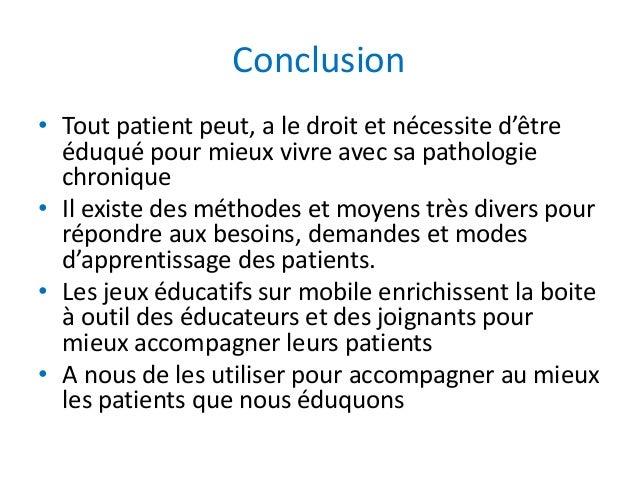 Conclusion • Tout patient peut, a le droit et nécessite d'être éduqué pour mieux vivre avec sa pathologie chronique • Il e...