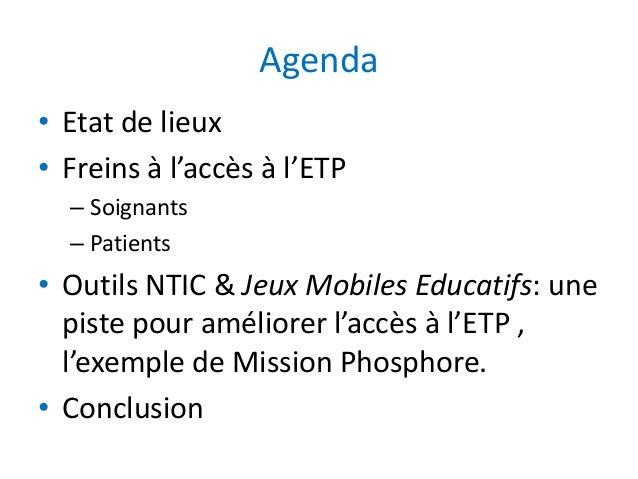 Agenda • Etat de lieux • Freins à l'accès à l'ETP – Soignants – Patients • Outils NTIC & Jeux Mobiles Educatifs: une piste...