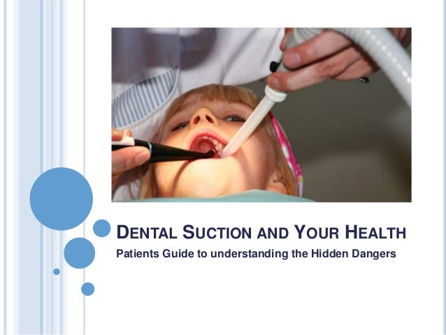 DENTAL SUCTION AND YOUR HEALTH Patients Guide to understanding the Hidden Dangers