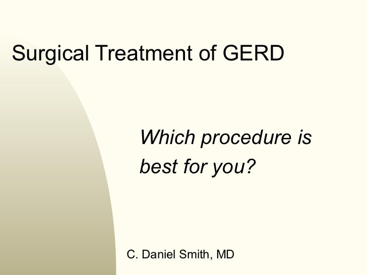 Surgical Treatment of GERD            Which procedure is            best for you?          C. Daniel Smith, MD