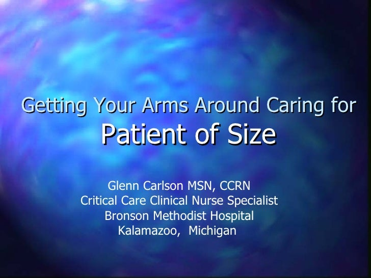 Getting Your Arms Around Caring for  Patient of Size Glenn Carlson MSN, CCRN Critical Care Clinical Nurse Specialist Brons...