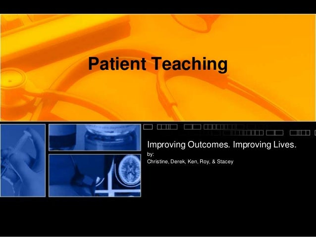 Patient Teaching Improving Outcomes. Improving Lives. by: Christine, Derek, Ken, Roy, & Stacey