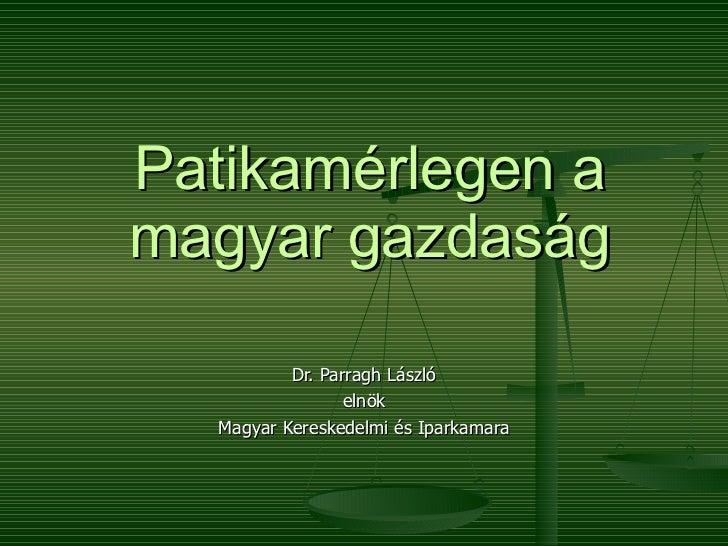 Patikamérlegen a magyar gazdaság Dr. Parragh László elnök Magyar Kereskedelmi és Iparkamara