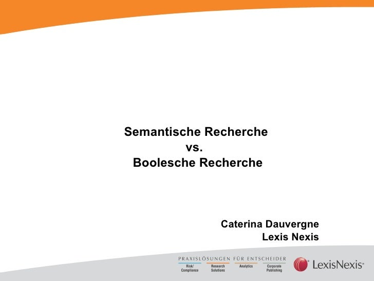 Semantische Recherche  vs.  Boolesche Recherche Caterina Dauvergne  Lexis Nexis