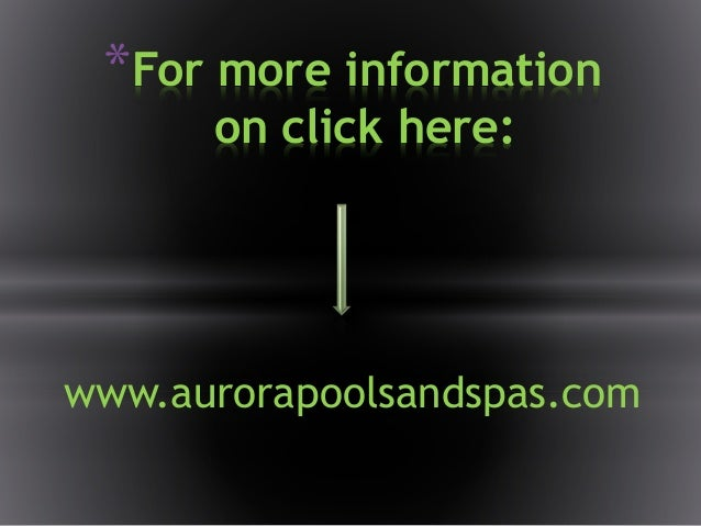 *For more information on click here: www.aurorapoolsandspas.com