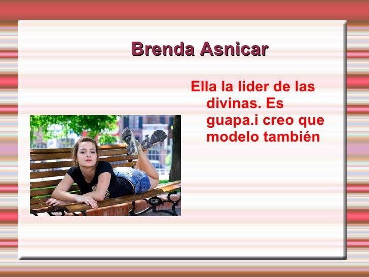 Brenda Asnicar <ul><li>Ella la lider de las divinas. Es guapa.i creo que modelo también  </li></ul>