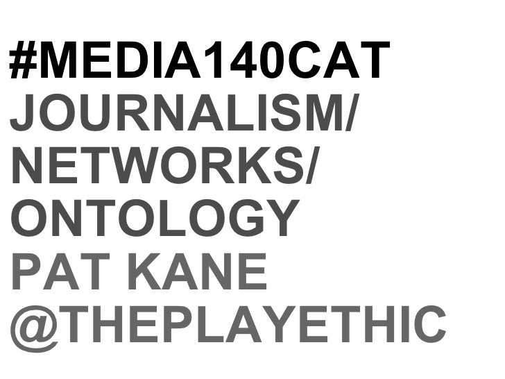 #MEDIA140CAT JOURNALISM/ NETWORKS/ ONTOLOGY PAT KANE @THEPLAYETHIC