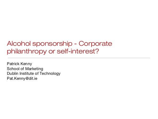 Alcohol sponsorship - Corporatephilanthropy or self-interest?Patrick KennySchool of MarketingDublin Institute of Technolog...