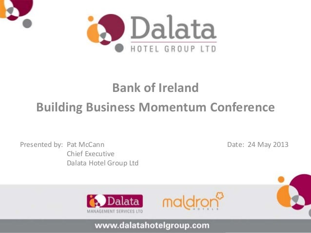 Bank of IrelandBuilding Business Momentum ConferencePresented by: Pat McCannChief ExecutiveDalata Hotel Group LtdDate: 24 ...