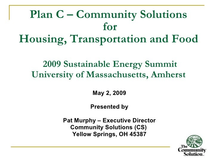 Plan C – Community Solutions               for Housing, Transportation and Food      2009 Sustainable Energy Summit   Univ...
