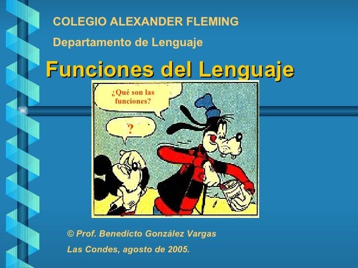 Funciones del Lenguaje ¿Qué son las funciones? ? ? COLEGIO ALEXANDER FLEMING Departamento de Lenguaje © Prof. Benedicto Go...