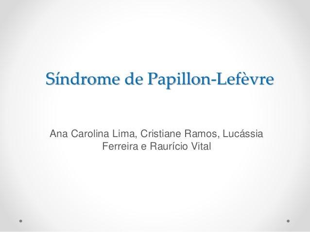 Síndrome de Papillon-Lefèvre  Ana Carolina Lima, Cristiane Ramos, Lucássia  Ferreira e Raurício Vital
