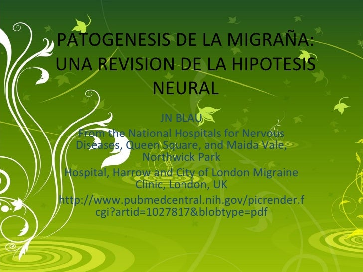 PATOGENESIS DE LA MIGRAÑA: UNA REVISION DE LA HIPOTESIS NEURAL JN BLAU From the National Hospitals for Nervous Diseases, Q...