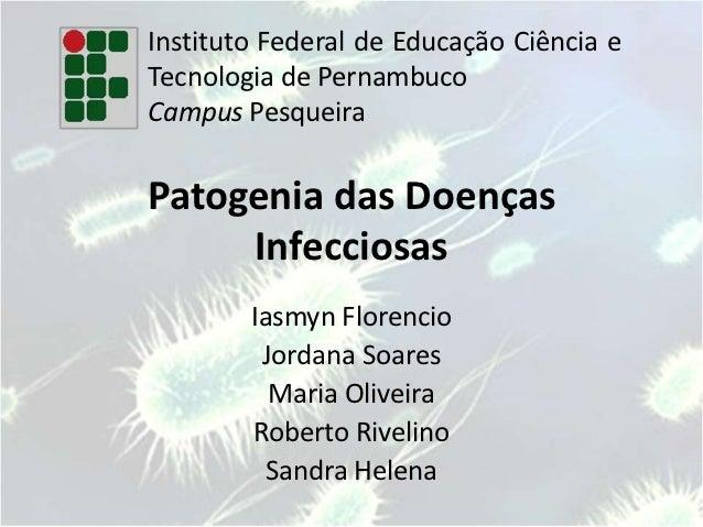 Instituto Federal de Educação Ciência eTecnologia de PernambucoCampus PesqueiraPatogenia das Doenças     Infecciosas      ...