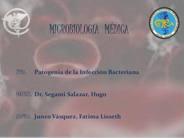 MICROBIOLOGÍA MÉDICA TEMA: Patogenia de la Infección Bacteriana DOCENTE: Dr. Segami Salazar, Hugo ALUMNA: Junco Vásquez, F...