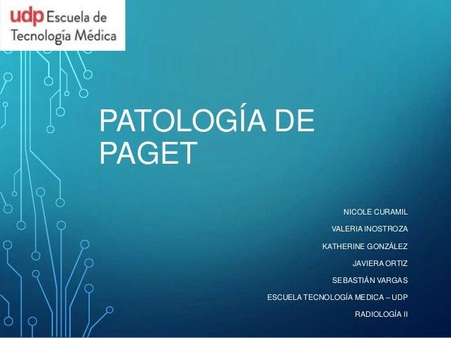 PATOLOGÍA DE  PAGET  NICOLE CURAMIL  VALERIA INOSTROZA  KATHERINE GONZÁLEZ  JAVIERA ORTIZ  SEBASTIÁN VARGAS  ESCUELA TECNO...