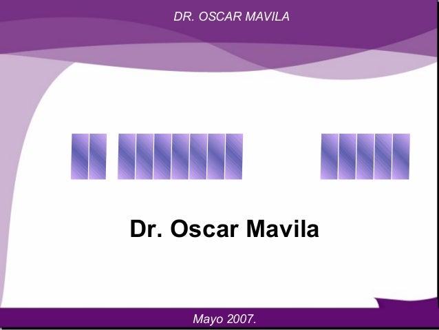 DR. OSCAR MAVILA Dr. Oscar Mavila Mayo 2007.