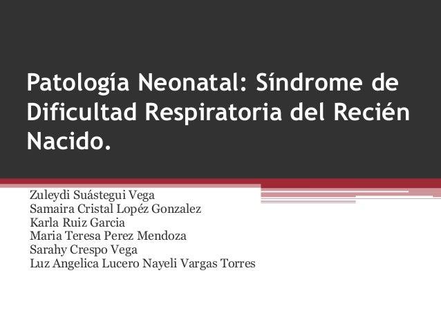 Patología Neonatal: Síndrome de  Dificultad Respiratoria del Recién  Nacido.  Zuleydi Suástegui Vega  Samaira Cristal Lopé...