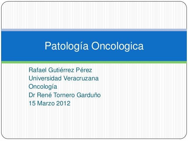 Patología OncologicaRafael Gutiérrez PérezUniversidad VeracruzanaOncologíaDr René Tornero Garduño15 Marzo 2012