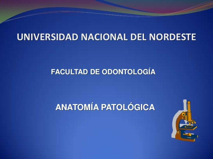 UNIVERSIDAD NACIONAL DEL NORDESTE<br />FACULTAD DE ODONTOLOGÍA<br /> ANATOMÍA PATOLÓGICA<br />