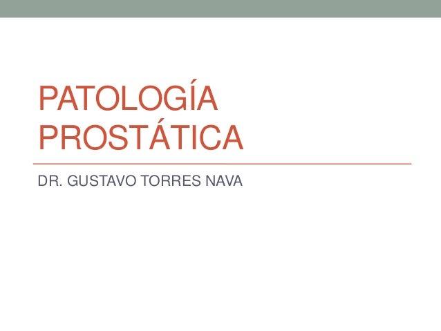 PATOLOGÍA PROSTÁTICA DR. GUSTAVO TORRES NAVA