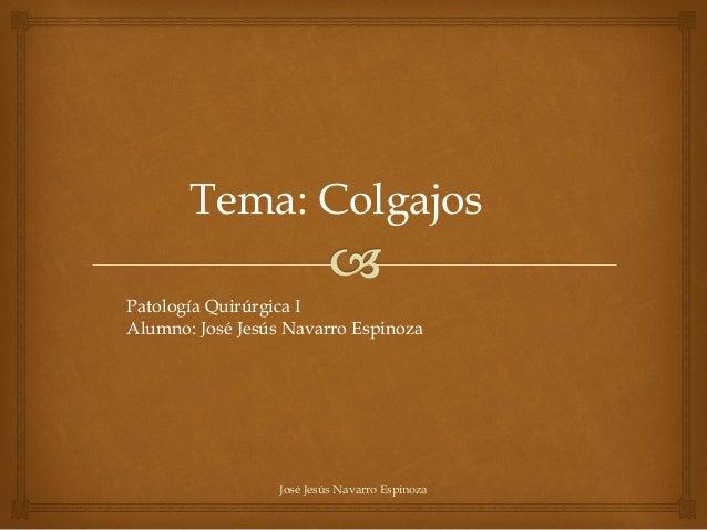 Patología Quirúrgica IAlumno: José Jesús Navarro EspinozaTema: ColgajosJosé Jesús Navarro Espinoza