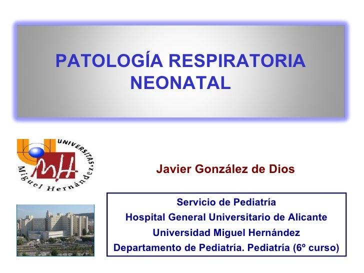 Javier González de Dios PATOLOGÍA RESPIRATORIA NEONATAL Servicio de Pediatría Hospital General Universitario de Alicante U...