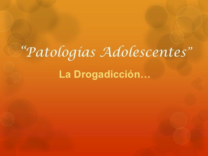 """""""Patologías Adolescentes""""     La Drogadicción…"""