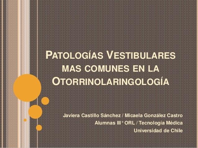 PATOLOGÍAS VESTIBULARES MAS COMUNES EN LA OTORRINOLARINGOLOGÍA Javiera Castillo Sánchez / Micaela González Castro Alumnas ...