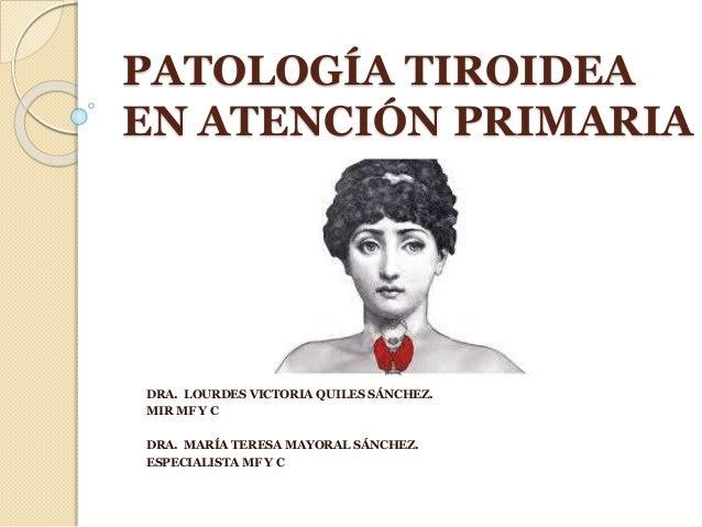 PATOLOGÍA TIROIDEA EN ATENCIÓN PRIMARIA DRA. LOURDES VICTORIA QUILES SÁNCHEZ. MIR MF Y C DRA. MARÍA TERESA MAYORAL SÁNCHEZ...