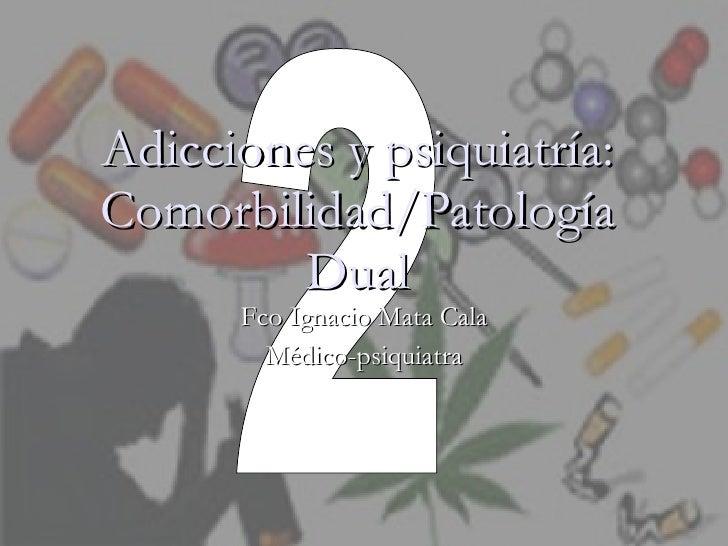 Adicciones y psiquiatría: Comorbilidad/Patología Dual Fco Ignacio Mata Cala Médico-psiquiatra 2