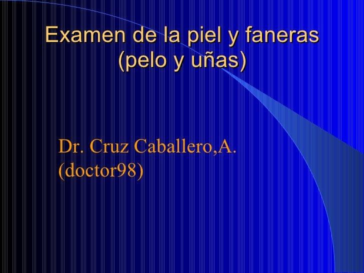 Examen de la piel y faneras (pelo y uñas) Dr. Cruz Caballero,A. (doctor98)
