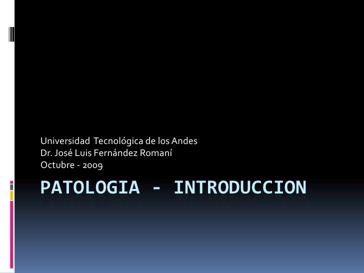 Patologia - introduccion<br />Universidad  Tecnológica de los Andes<br />Dr. José Luis Fernández Romaní<br />Octubre - 200...